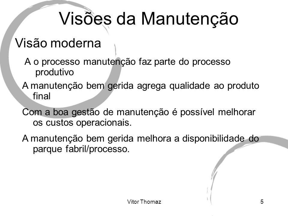 Vitor Thomaz5 Visões da Manutenção A o processo manutenção faz parte do processo produtivo Visão moderna A manutenção bem gerida agrega qualidade ao p