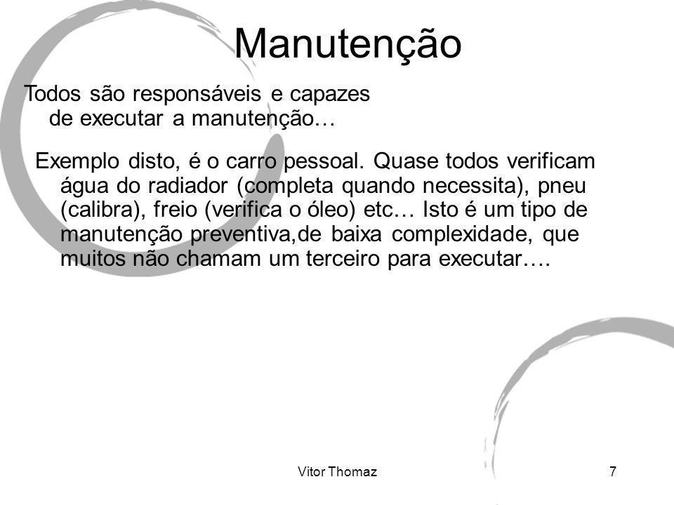 Vitor Thomaz7 Manutenção Todos são responsáveis e capazes de executar a manutenção… Exemplo disto, é o carro pessoal. Quase todos verificam água do ra