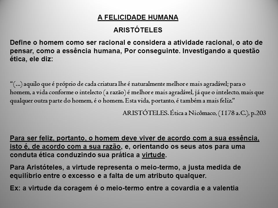 A FELICIDADE HUMANA ARISTÓTELES Define o homem como ser racional e considera a atividade racional, o ato de pensar, como a essência humana, Por conseg