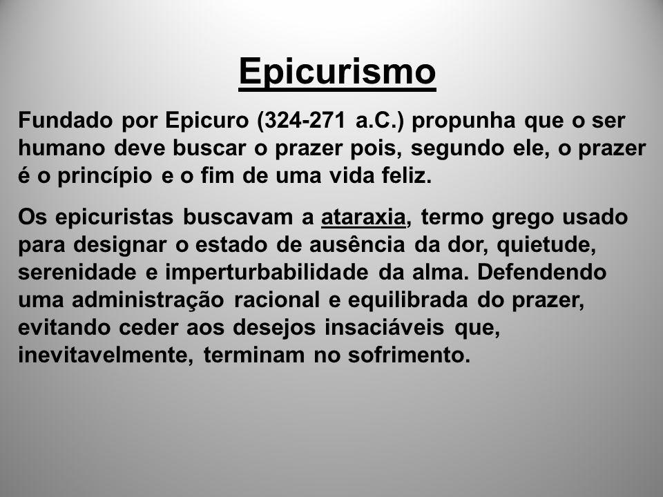 Epicurismo Fundado por Epicuro (324-271 a.C.) propunha que o ser humano deve buscar o prazer pois, segundo ele, o prazer é o princípio e o fim de uma