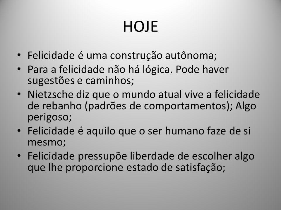 HOJE Felicidade é uma construção autônoma; Para a felicidade não há lógica. Pode haver sugestões e caminhos; Nietzsche diz que o mundo atual vive a fe