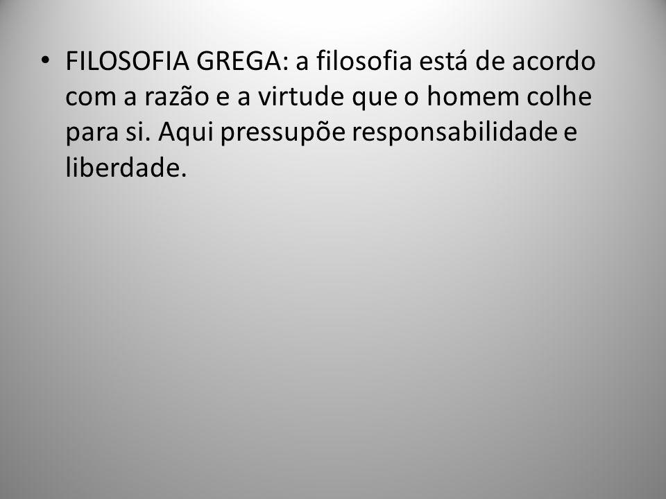 FILOSOFIA GREGA: a filosofia está de acordo com a razão e a virtude que o homem colhe para si. Aqui pressupõe responsabilidade e liberdade.