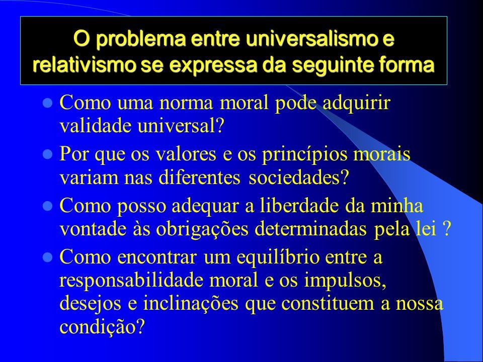 O problema entre universalismo e relativismo se expressa da seguinte forma Como uma norma moral pode adquirir validade universal.