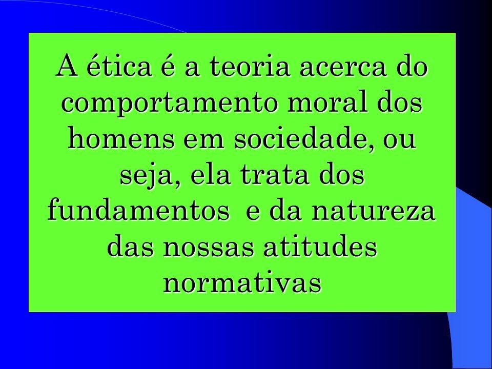A ética é a teoria acerca do comportamento moral dos homens em sociedade, ou seja, ela trata dos fundamentos e da natureza das nossas atitudes normativas
