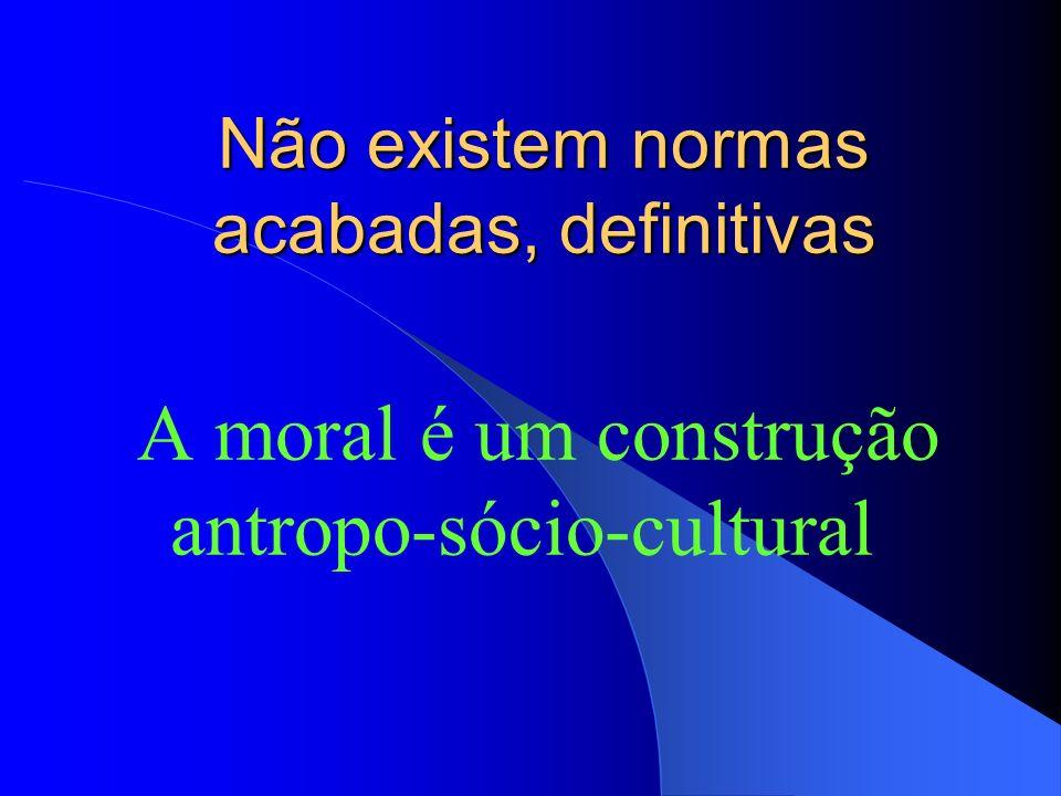 Não existem normas acabadas, definitivas A moral é um construção antropo-sócio-cultural