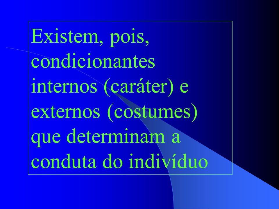 Existem, pois, condicionantes internos (caráter) e externos (costumes) que determinam a conduta do indivíduo
