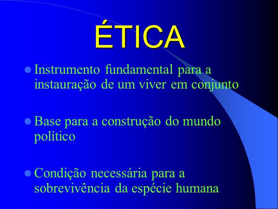 ÉTICA Instrumento fundamental para a instauração de um viver em conjunto Base para a construção do mundo político Condição necessária para a sobrevivência da espécie humana