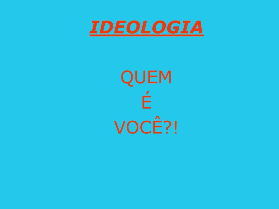 IDEOLOGIA QUEM É VOCÊ?!