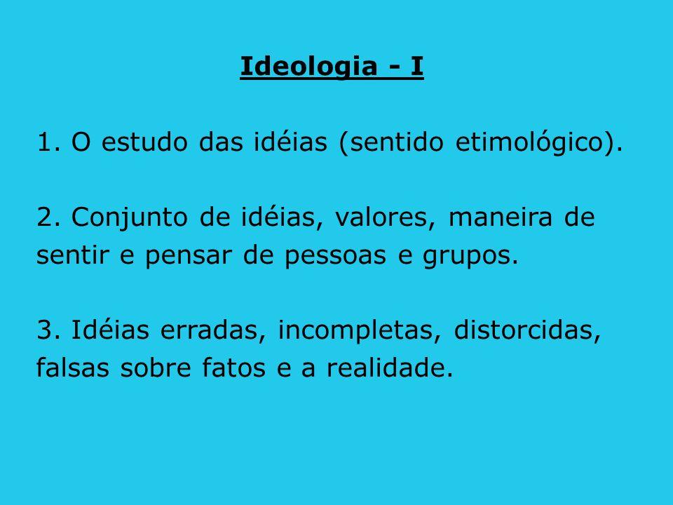 Ideologia - I 1. O estudo das idéias (sentido etimológico). 2. Conjunto de idéias, valores, maneira de sentir e pensar de pessoas e grupos. 3. Idéias