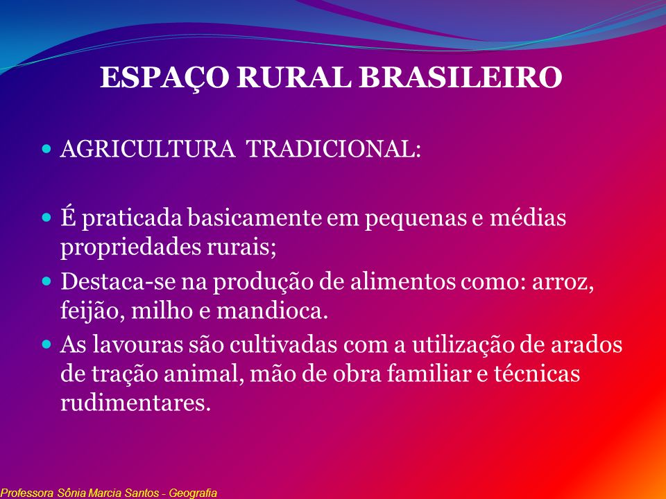 ESPAÇO RURAL BRASILEIRO AGRICULTURA TRADICIONAL: É praticada basicamente em pequenas e médias propriedades rurais; Destaca-se na produção de alimentos