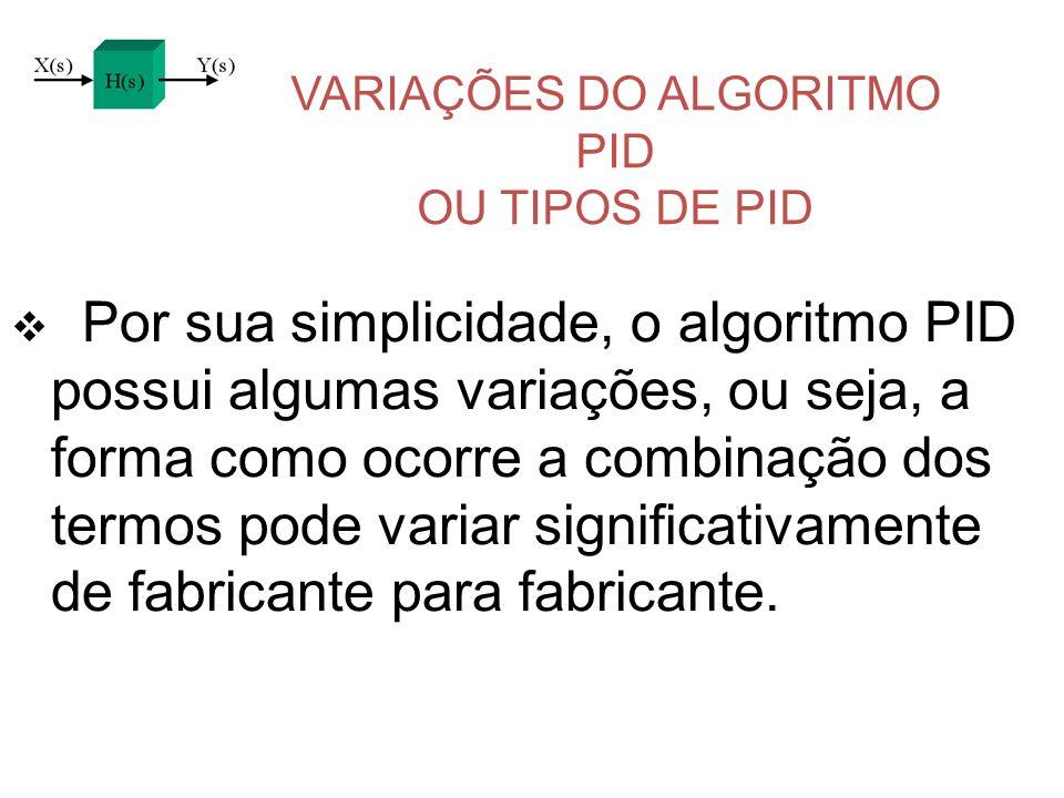 VARIAÇÕES DO ALGORITMO PID OU TIPOS DE PID Por sua simplicidade, o algoritmo PID possui algumas variações, ou seja, a forma como ocorre a combinação d