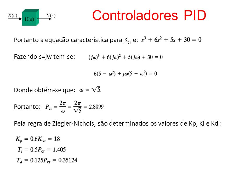 Portanto a equação característica para K cr é: Fazendo s=jw tem-se: Donde obtém-se que: Portanto: Pela regra de Ziegler-Nichols, são determinados os v