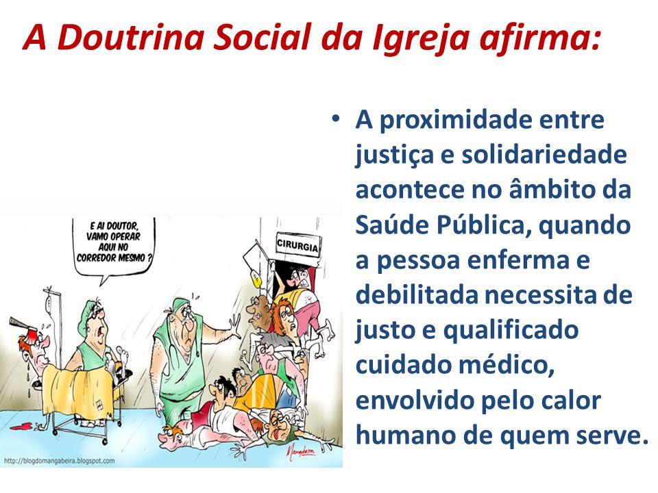 A Doutrina Social da Igreja afirma: A proximidade entre justiça e solidariedade acontece no âmbito da Saúde Pública, quando a pessoa enferma e debilit