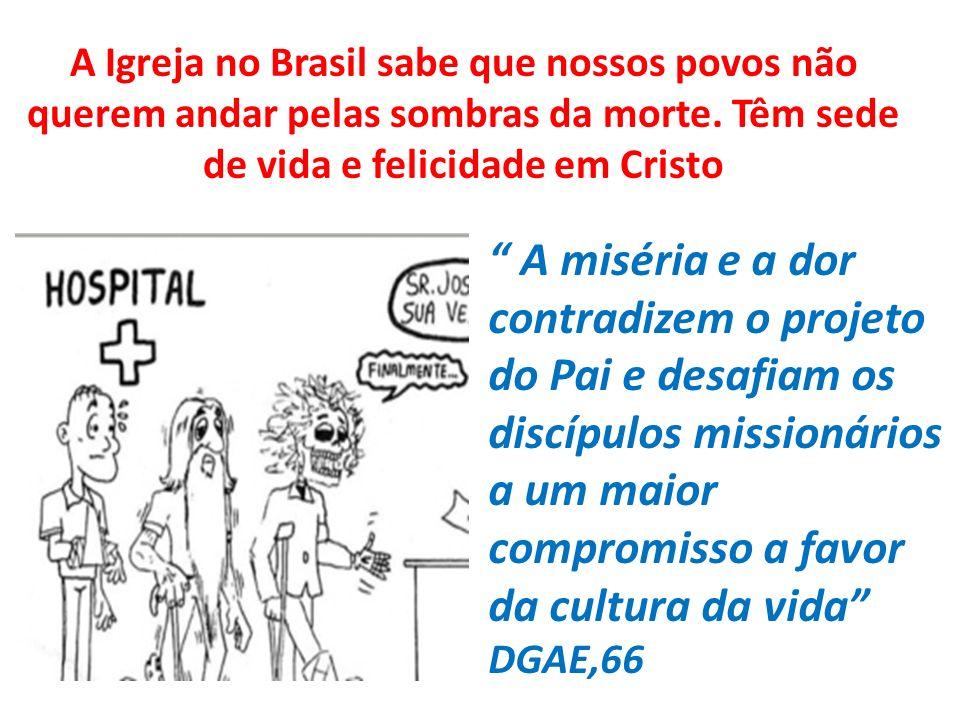 A Igreja no Brasil sabe que nossos povos não querem andar pelas sombras da morte. Têm sede de vida e felicidade em Cristo A miséria e a dor contradize