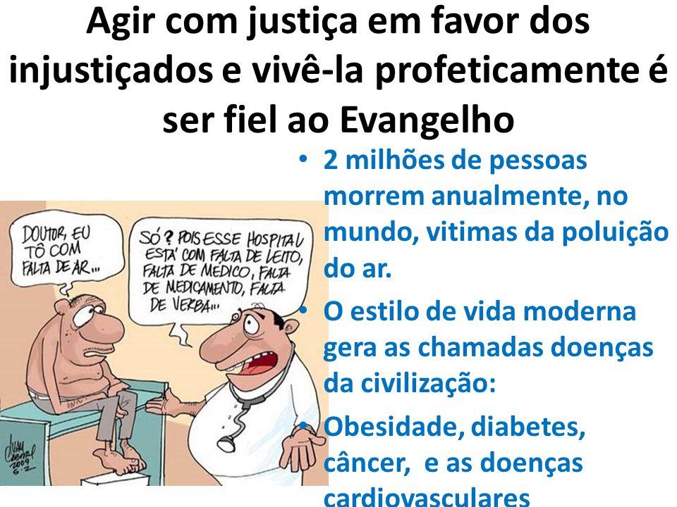Agir com justiça em favor dos injustiçados e vivê-la profeticamente é ser fiel ao Evangelho 2 milhões de pessoas morrem anualmente, no mundo, vitimas