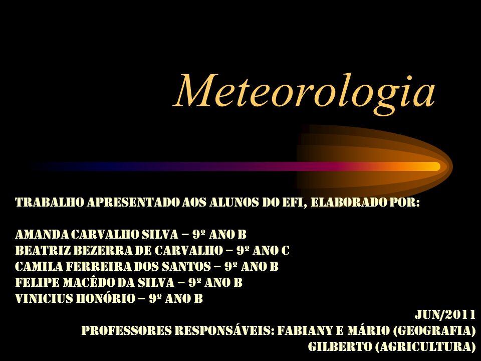 Meteorologia Trabalho apresentado aos alunos do EFI, elaborado por: Amanda Carvalho Silva – 9º ano B Beatriz Bezerra de Carvalho – 9º ano C Camila Fer