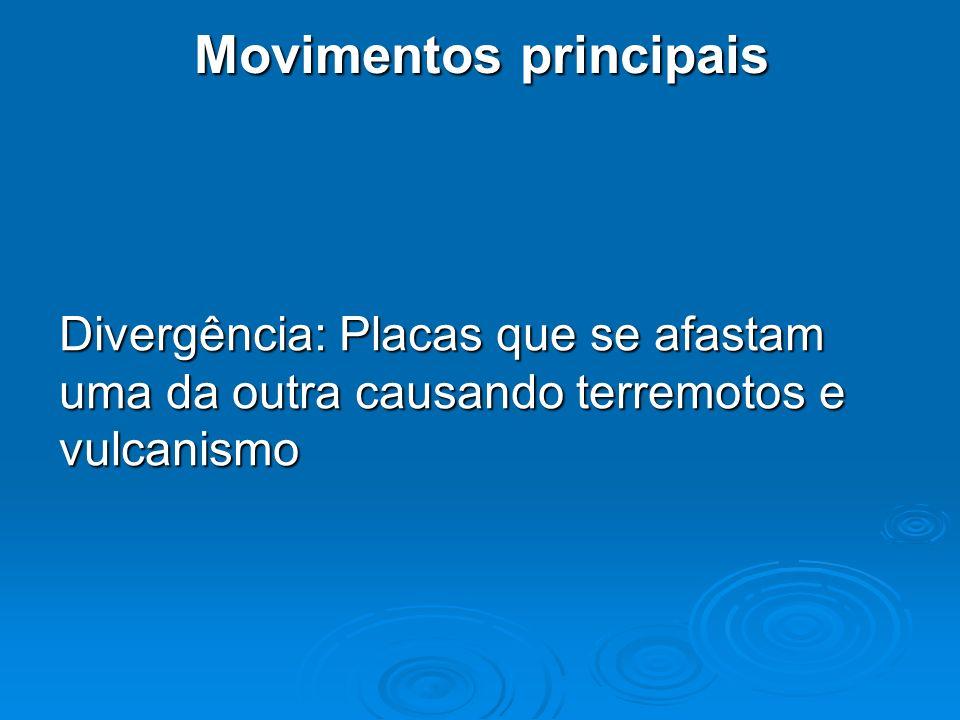 Movimentos principais Divergência: Placas que se afastam uma da outra causando terremotos e vulcanismo