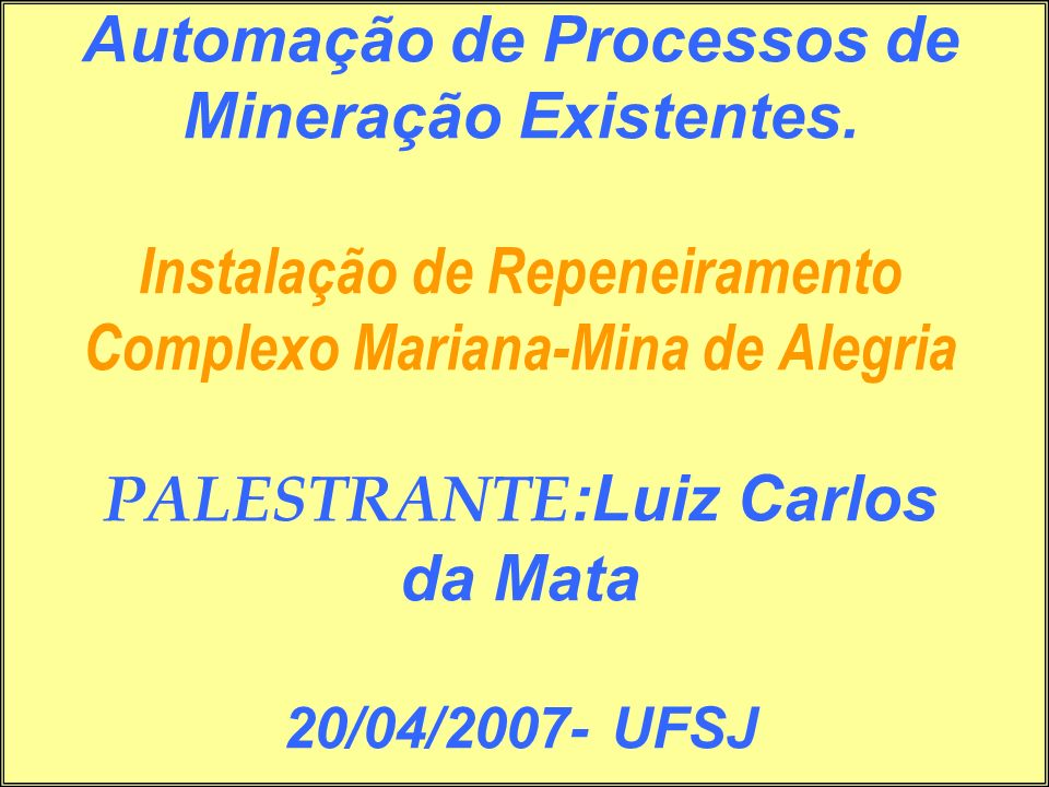 Automação de Processos de Mineração Existentes. Instalação de Repeneiramento Complexo Mariana-Mina de Alegria PALESTRANTE :Luiz Carlos da Mata 20/04/2