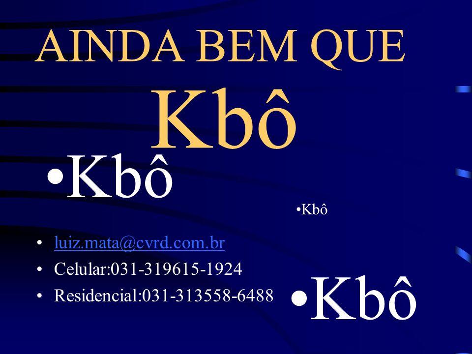 Kbô luiz.mata@cvrd.com.br Celular:031-319615-1924 Residencial:031-313558-6488 Kbô AINDA BEM QUE