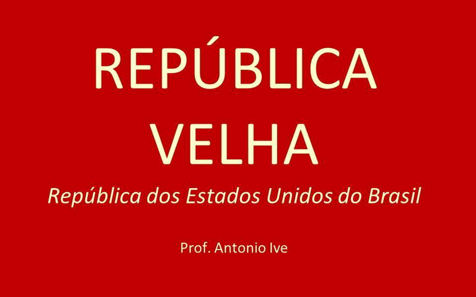 REPÚBLICA VELHA República dos Estados Unidos do Brasil Prof. Antonio Ive