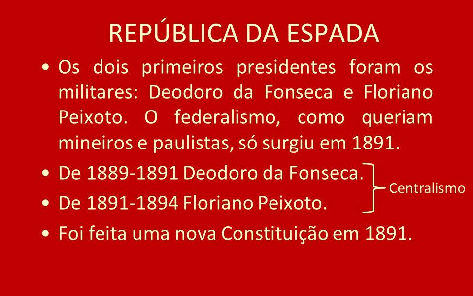 REPÚBLICA DA ESPADA Os dois primeiros presidentes foram os militares: Deodoro da Fonseca e Floriano Peixoto. O federalismo, como queriam mineiros e pa