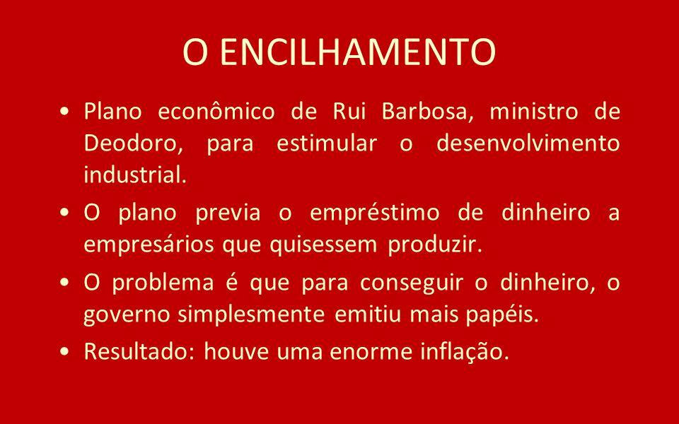 O ENCILHAMENTO Plano econômico de Rui Barbosa, ministro de Deodoro, para estimular o desenvolvimento industrial. O plano previa o empréstimo de dinhei
