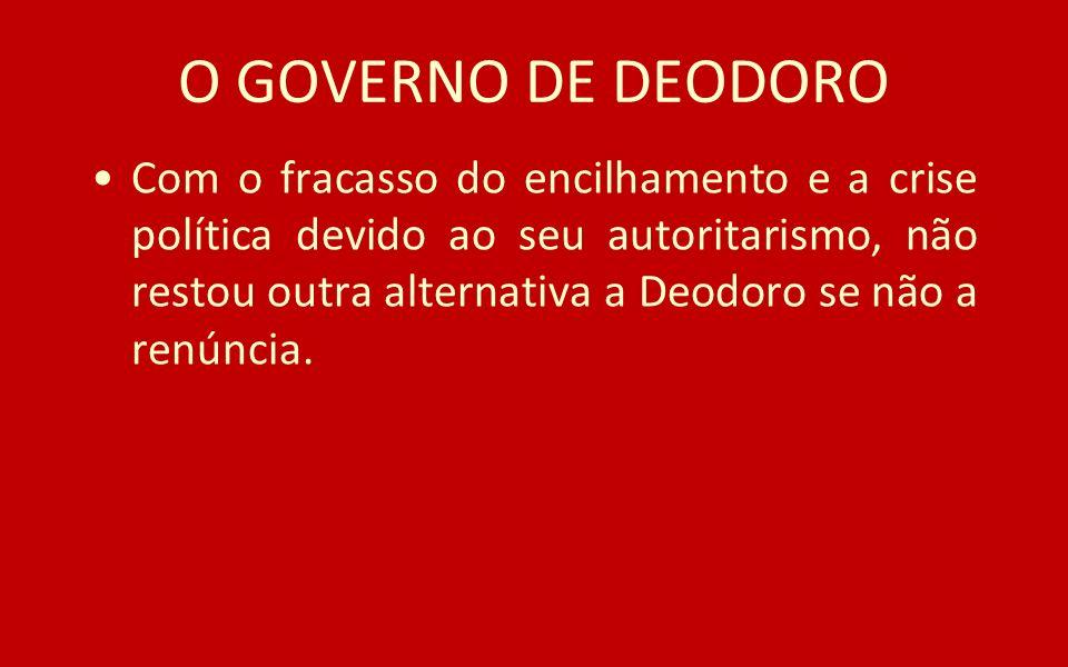 O GOVERNO DE DEODORO Com o fracasso do encilhamento e a crise política devido ao seu autoritarismo, não restou outra alternativa a Deodoro se não a re