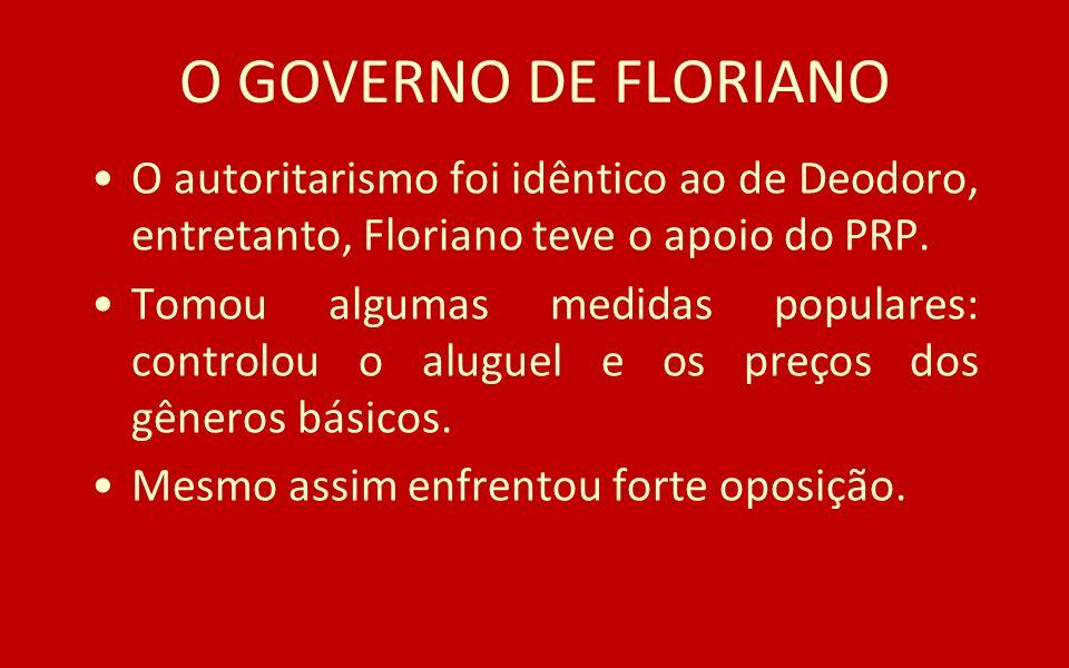 O GOVERNO DE FLORIANO O autoritarismo foi idêntico ao de Deodoro, entretanto, Floriano teve o apoio do PRP. Tomou algumas medidas populares: controlou