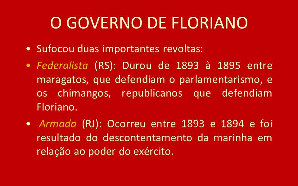O GOVERNO DE FLORIANO Sufocou duas importantes revoltas: Federalista (RS): Durou de 1893 à 1895 entre maragatos, que defendiam o parlamentarismo, e os