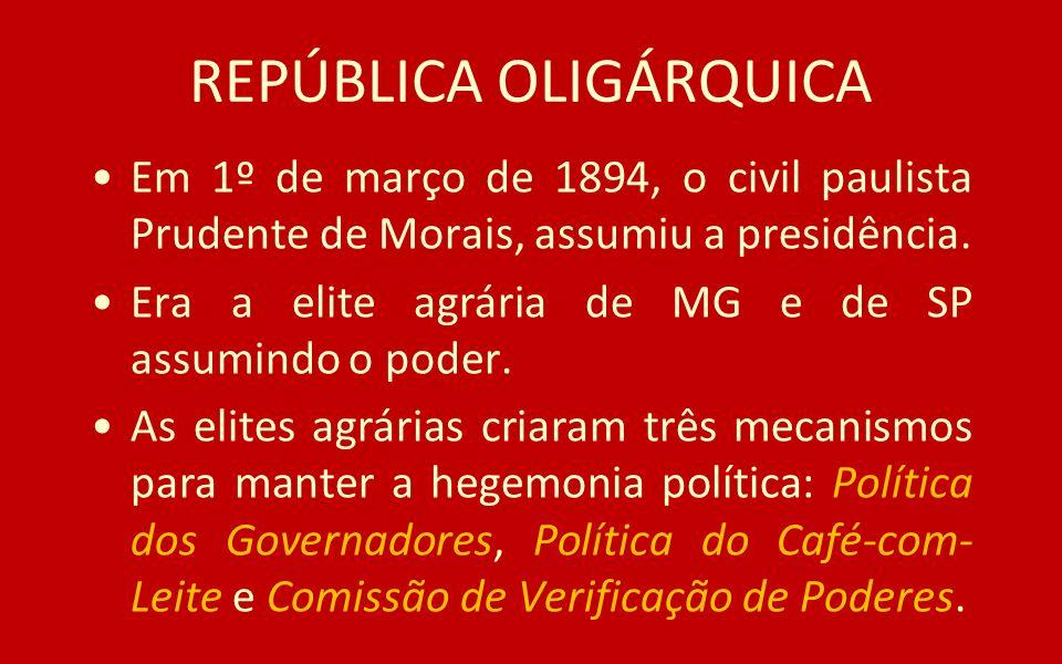 REPÚBLICA OLIGÁRQUICA Em 1º de março de 1894, o civil paulista Prudente de Morais, assumiu a presidência. Era a elite agrária de MG e de SP assumindo