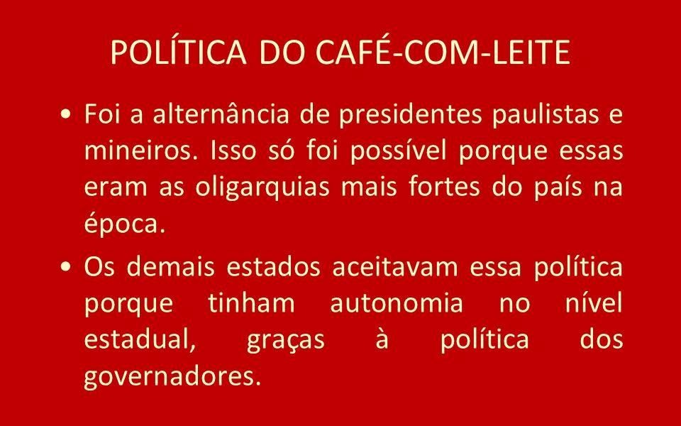 POLÍTICA DO CAFÉ-COM-LEITE Foi a alternância de presidentes paulistas e mineiros. Isso só foi possível porque essas eram as oligarquias mais fortes do
