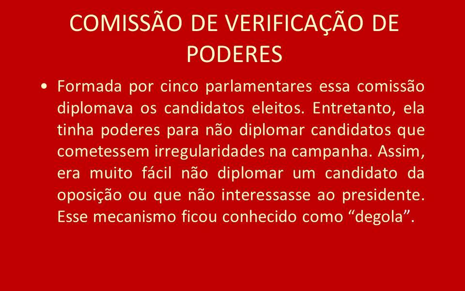 COMISSÃO DE VERIFICAÇÃO DE PODERES Formada por cinco parlamentares essa comissão diplomava os candidatos eleitos. Entretanto, ela tinha poderes para n