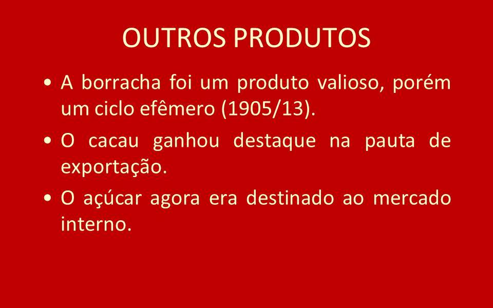 OUTROS PRODUTOS A borracha foi um produto valioso, porém um ciclo efêmero (1905/13). O cacau ganhou destaque na pauta de exportação. O açúcar agora er