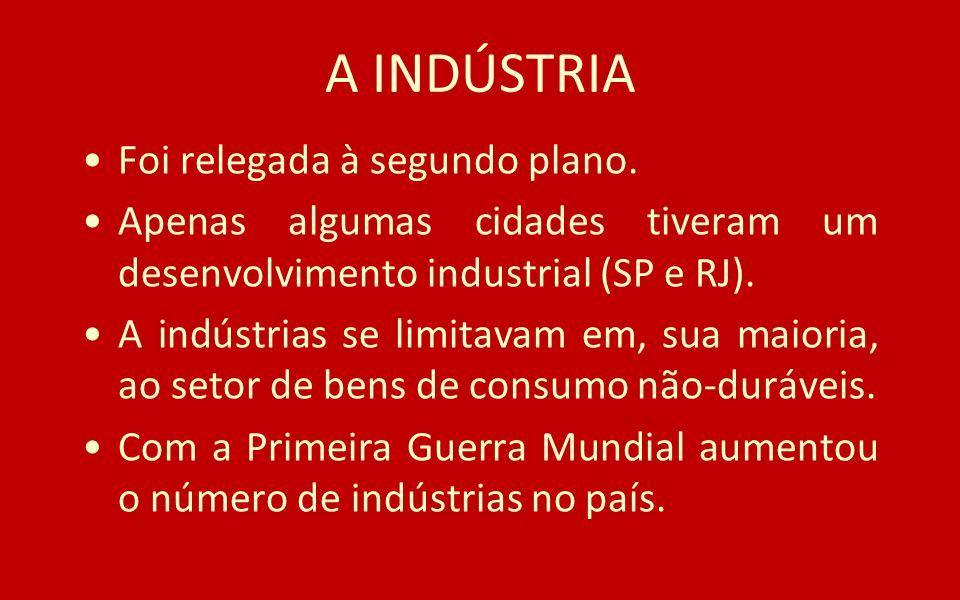 A INDÚSTRIA Foi relegada à segundo plano. Apenas algumas cidades tiveram um desenvolvimento industrial (SP e RJ). A indústrias se limitavam em, sua ma