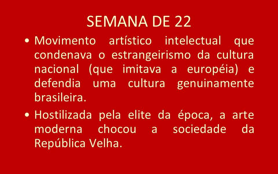 SEMANA DE 22 Movimento artístico intelectual que condenava o estrangeirismo da cultura nacional (que imitava a européia) e defendia uma cultura genuin