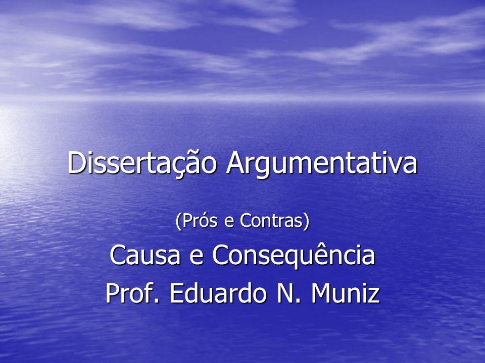 Dissertação Argumentativa (Prós e Contras) Causa e Consequência Prof. Eduardo N. Muniz