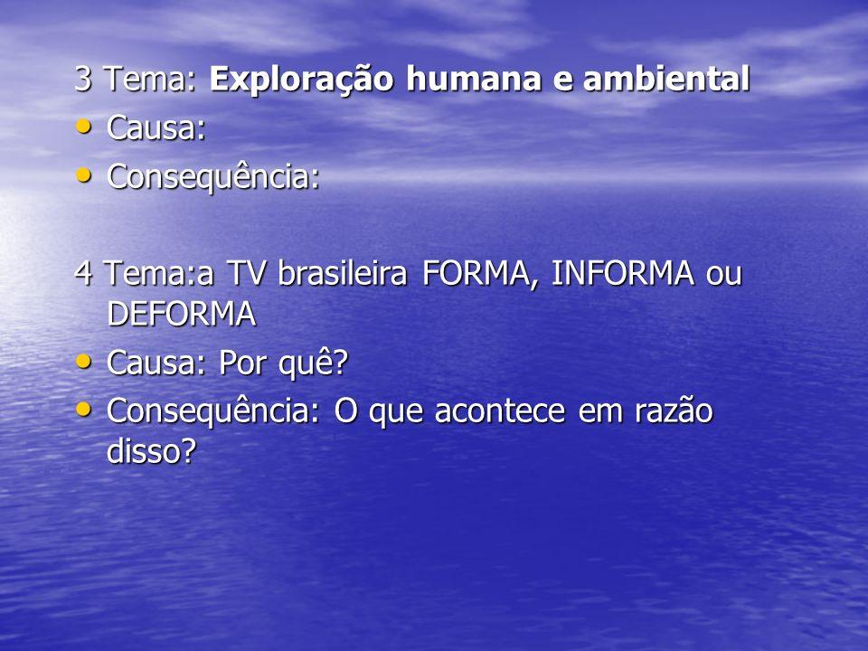 3 Tema: Exploração humana e ambiental Causa: Causa: Consequência: Consequência: 4 Tema:a TV brasileira FORMA, INFORMA ou DEFORMA Causa: Por quê? Causa