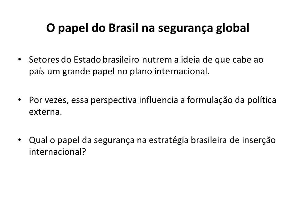 O papel do Brasil na segurança global Setores do Estado brasileiro nutrem a ideia de que cabe ao país um grande papel no plano internacional. Por veze