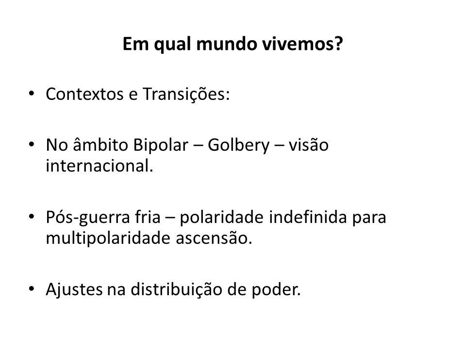Em qual mundo vivemos? Contextos e Transições: No âmbito Bipolar – Golbery – visão internacional. Pós-guerra fria – polaridade indefinida para multipo