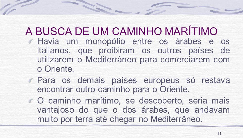 11 A BUSCA DE UM CAMINHO MARÍTIMO Havia um monopólio entre os árabes e os italianos, que proibiram os outros países de utilizarem o Mediterrâneo para