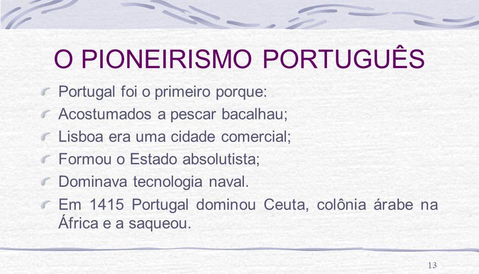 13 O PIONEIRISMO PORTUGUÊS Portugal foi o primeiro porque: Acostumados a pescar bacalhau; Lisboa era uma cidade comercial; Formou o Estado absolutista