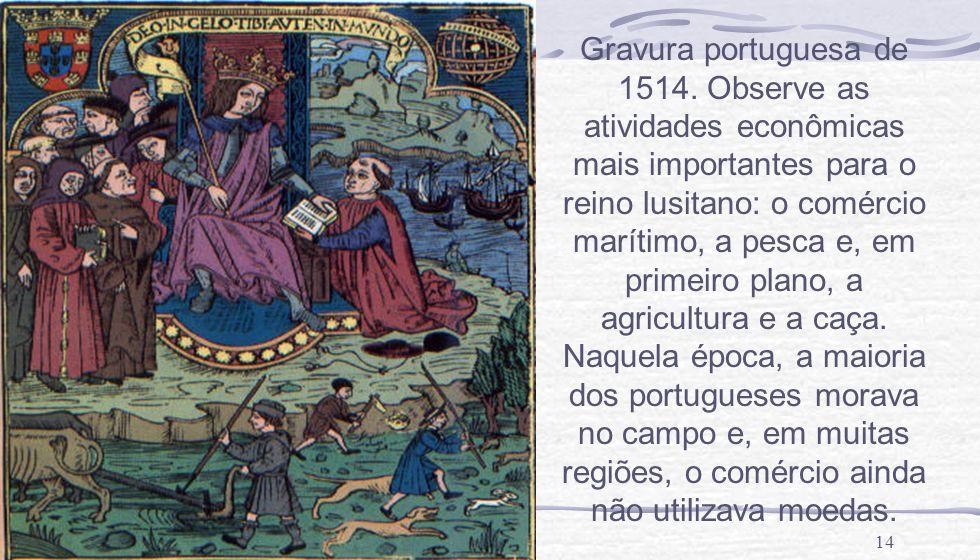14 Gravura portuguesa de 1514. Observe as atividades econômicas mais importantes para o reino lusitano: o comércio marítimo, a pesca e, em primeiro pl