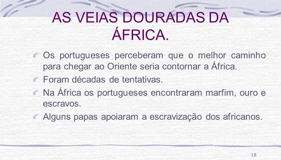 18 AS VEIAS DOURADAS DA ÁFRICA. Os portugueses perceberam que o melhor caminho para chegar ao Oriente seria contornar a África. Foram décadas de tenta