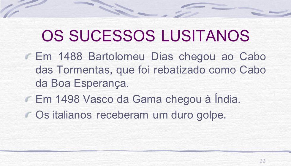 22 OS SUCESSOS LUSITANOS Em 1488 Bartolomeu Dias chegou ao Cabo das Tormentas, que foi rebatizado como Cabo da Boa Esperança. Em 1498 Vasco da Gama ch