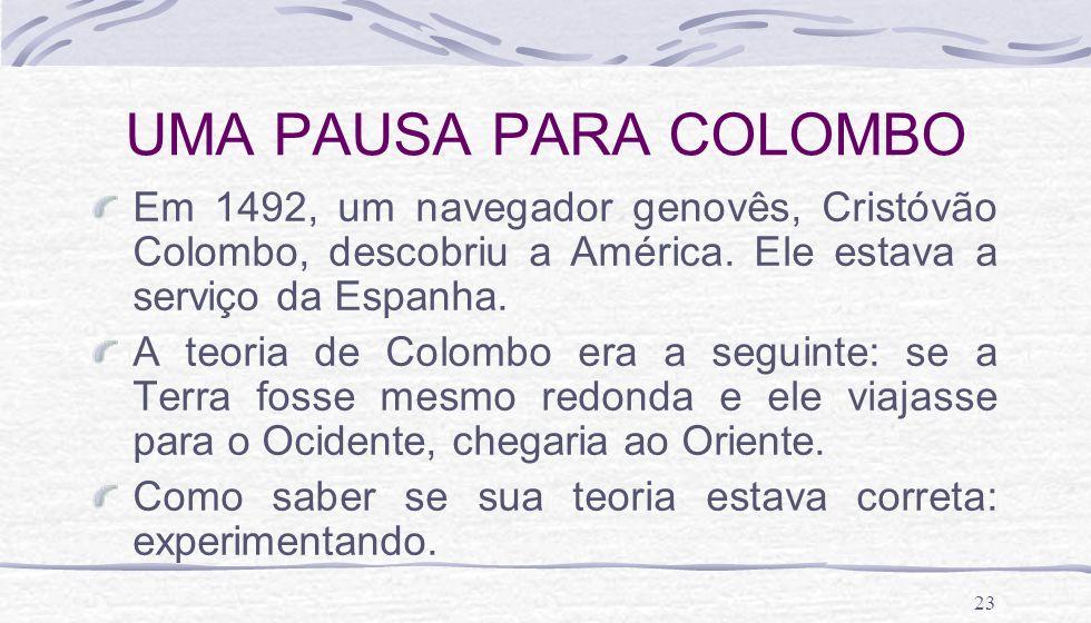 23 UMA PAUSA PARA COLOMBO Em 1492, um navegador genovês, Cristóvão Colombo, descobriu a América. Ele estava a serviço da Espanha. A teoria de Colombo