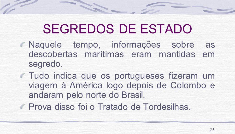 25 SEGREDOS DE ESTADO Naquele tempo, informações sobre as descobertas marítimas eram mantidas em segredo. Tudo indica que os portugueses fizeram um vi