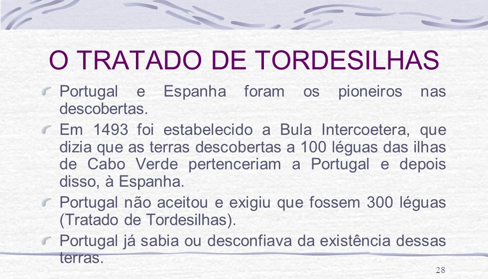 28 O TRATADO DE TORDESILHAS Portugal e Espanha foram os pioneiros nas descobertas. Em 1493 foi estabelecido a Bula Intercoetera, que dizia que as terr