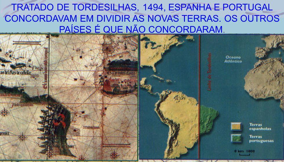 29 TRATADO DE TORDESILHAS, 1494, ESPANHA E PORTUGAL CONCORDAVAM EM DIVIDIR AS NOVAS TERRAS. OS OUTROS PAÍSES É QUE NÃO CONCORDARAM.