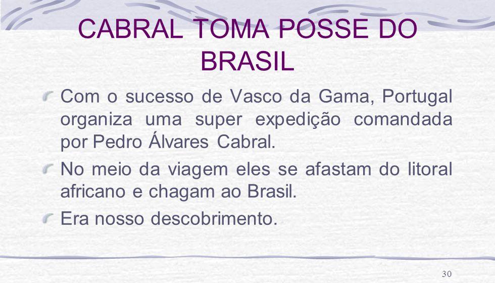 30 CABRAL TOMA POSSE DO BRASIL Com o sucesso de Vasco da Gama, Portugal organiza uma super expedição comandada por Pedro Álvares Cabral. No meio da vi