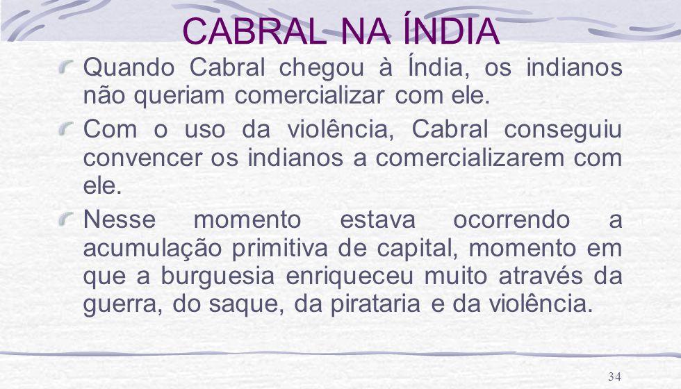 34 CABRAL NA ÍNDIA Quando Cabral chegou à Índia, os indianos não queriam comercializar com ele. Com o uso da violência, Cabral conseguiu convencer os